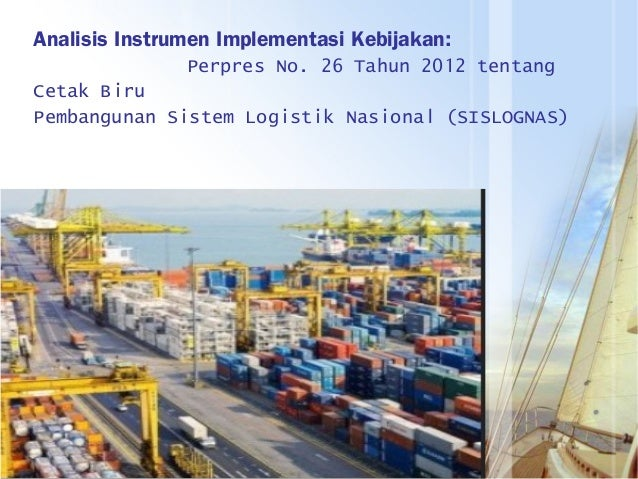 Analisis Instrumen Implementasi Kebijakan: Perpres No. 26 Tahun 2012 tentang Cetak Biru Pembangunan Sistem Logistik Nasion...