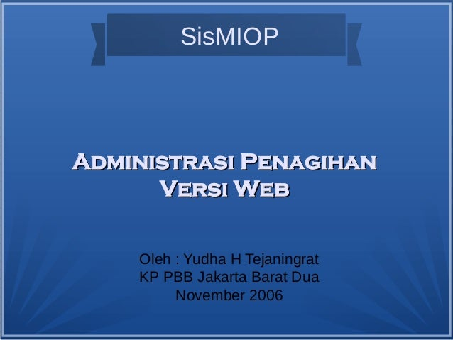 SisMIOP Oleh : Yudha H Tejaningrat KP PBB Jakarta Barat Dua November 2006 Administrasi PenagihanAdministrasi Penagihan Ver...