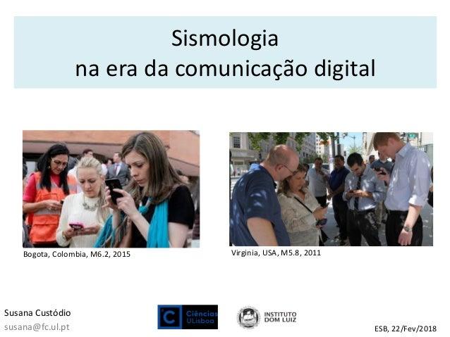 Sismologia na era da comunicação digital Susana Custódio susana@fc.ul.pt ESB, 22/Fev/2018 Bogota, Colombia, M6.2, 2015 Vir...
