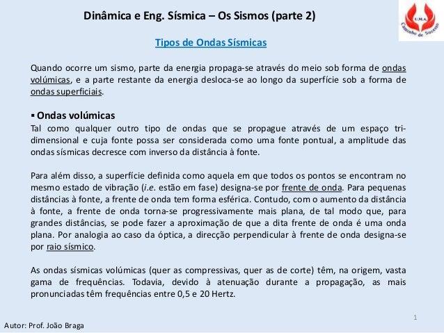 Dinâmica e Eng. Sísmica – Os Sismos (parte 2) Autor: Prof. João Braga 1 Tipos de Ondas Sísmicas Quando ocorre um sismo, pa...
