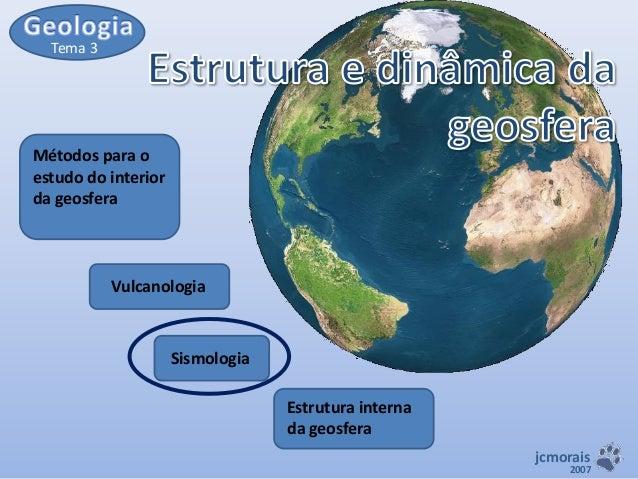 Tema 3  Métodos para o estudo do interior da geosfera  Vulcanologia  Sismologia Estrutura interna da geosfera jcmorais  20...