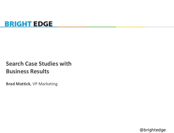 Search Case Studies withBusiness ResultsBrad Mattick, VP Marketing                             @brightedge