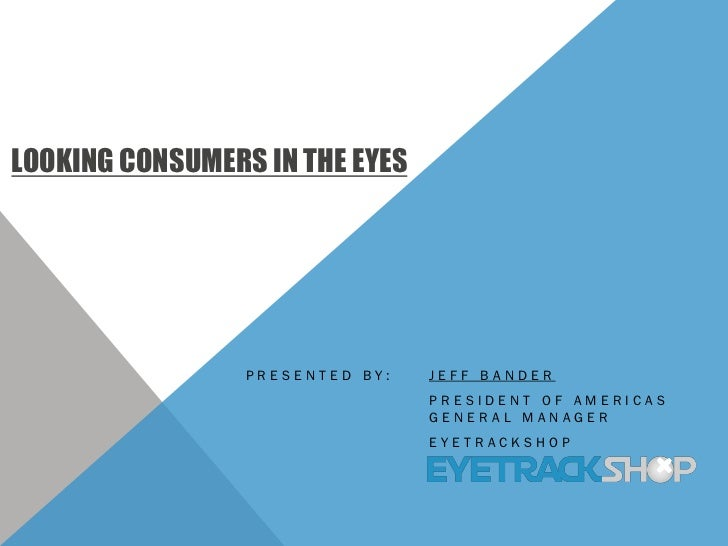 LOOKING CONSUMERS IN THE EYES                 PRESENTED BY:   JEFF BANDER                                 PRESIDENT OF AME...