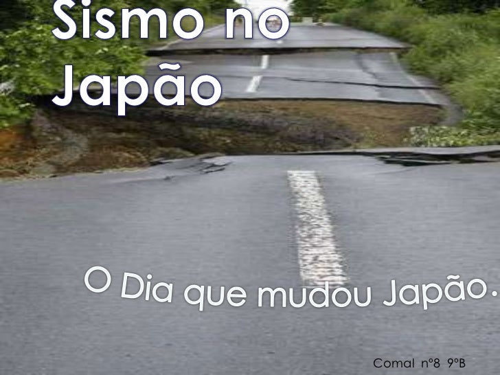 Sismo no Japão<br />O Dia que mudou Japão… <br />Comal  nº8  9ºB<br />
