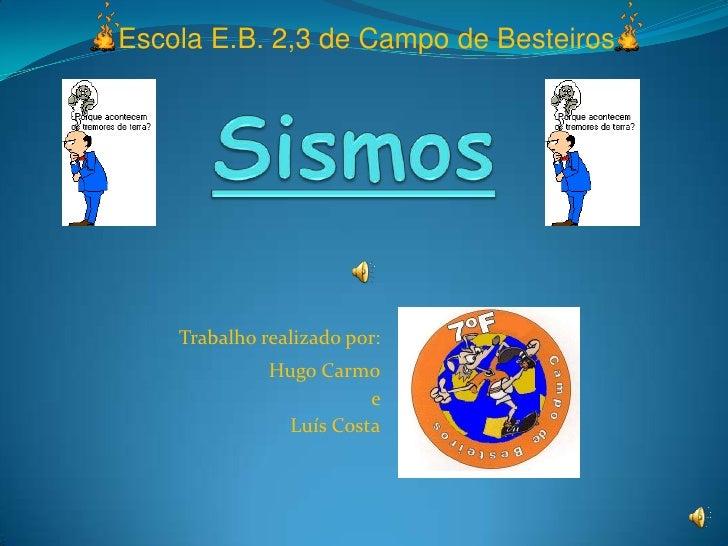 Escola E.B. 2,3 de Campo de Besteiros<br />Sismos<br />Trabalho realizado por: <br />Hugo Carmo<br /> e <br />Luís Costa<b...