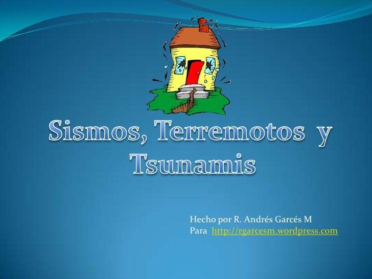 Sismos, Terremotos  y <br />Tsunamis<br />Hecho por R. Andrés Garcés M <br />Para  http://rgarcesm.wordpress.com<br />