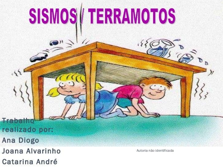 Trabalho realizado por: Ana Diogo Joana Alvarinho Catarina André SISMOS / TERRAMOTOS Autoria não identificada
