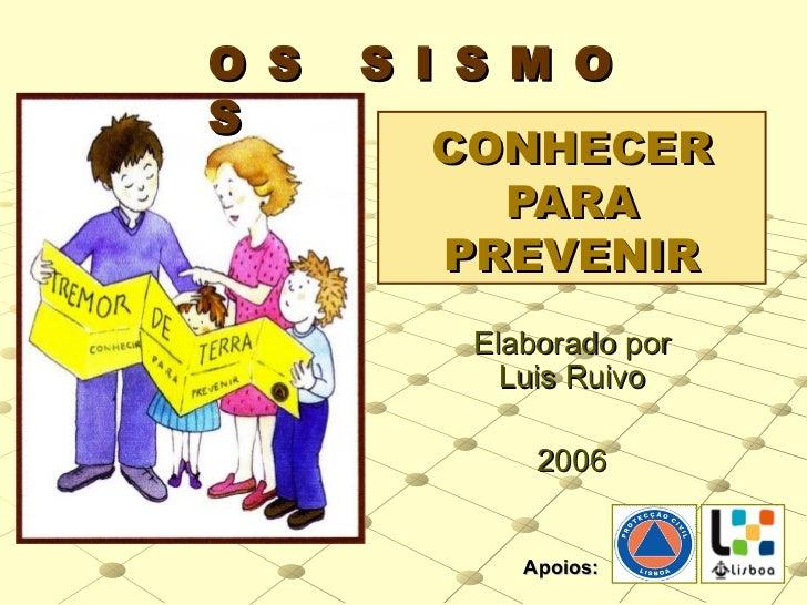 CONHECER PARA PREVENIR Elaborado por Luis Ruivo 2006 O S  S I S M O S Apoios: