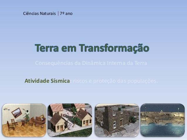 Ciências Naturais 7º ano     Consequências da Dinâmica Interna da TerraAtividade Sísmica: riscos e proteção das populações.