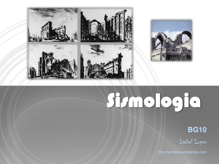 Sismologia                      BG10                 Isabel Lopes     http://bg10esc.wordpress.com
