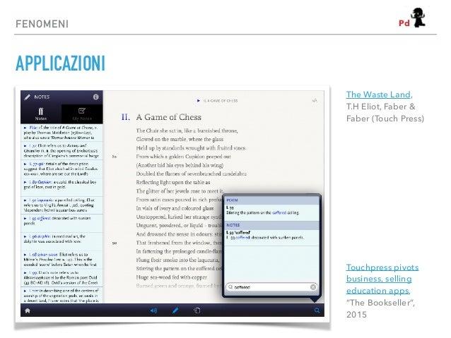 FENOMENI APPLICAZIONI The Waste Land, T.H Eliot, Faber & Faber (Touch Press) Touchpress pivots business, selling education...