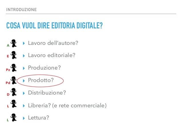 INTRODUZIONE COSA VUOL DIRE EDITORIA DIGITALE? ▸ Lavoro dell'autore? ▸ Lavoro editoriale? ▸ Produzione? ▸ Prodotto? ▸ Dist...