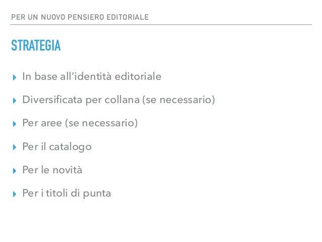 PER UN NUOVO PENSIERO EDITORIALE STRATEGIA ▸ In base all'identità editoriale ▸ Diversificata per collana (se necessario) ▸ ...