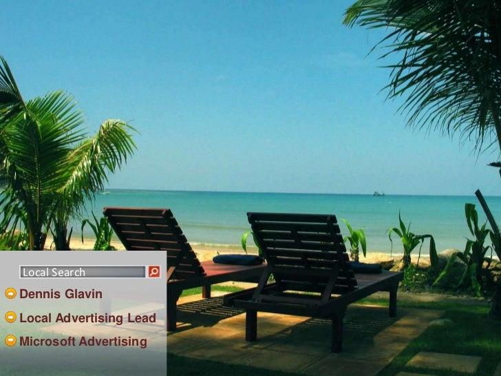 Local Search<br />Dennis Glavin<br />Local Advertising Lead<br />Microsoft Advertising<br />