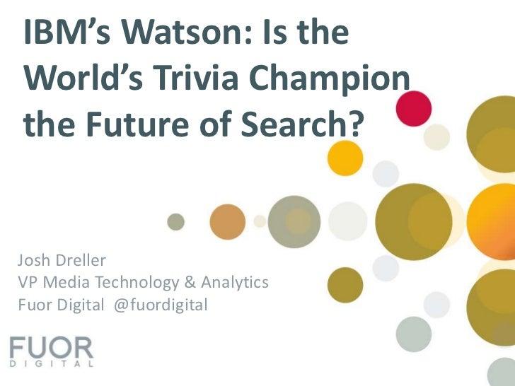 IBM's Watson: Is the World's Trivia Champion the Future of Search?<br />Josh Dreller<br />VP Media Technology & Analytics<...