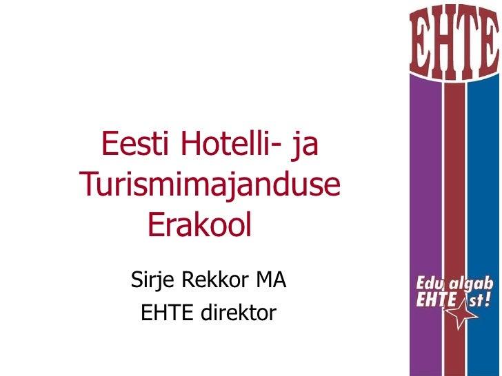 Eesti Hotelli- ja Turismimajanduse Erakool  Sirje Rekkor MA EHTE direktor