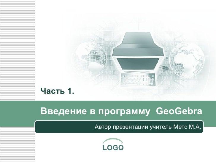 Введение в   программу  GeoGebra Автор презентации учитель Метс М.А. Часть 1.