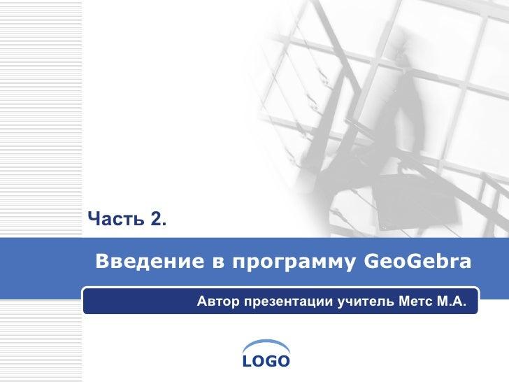 Введение в   программу  GeoGebra Автор презентации учитель Метс М.А. Часть 2.