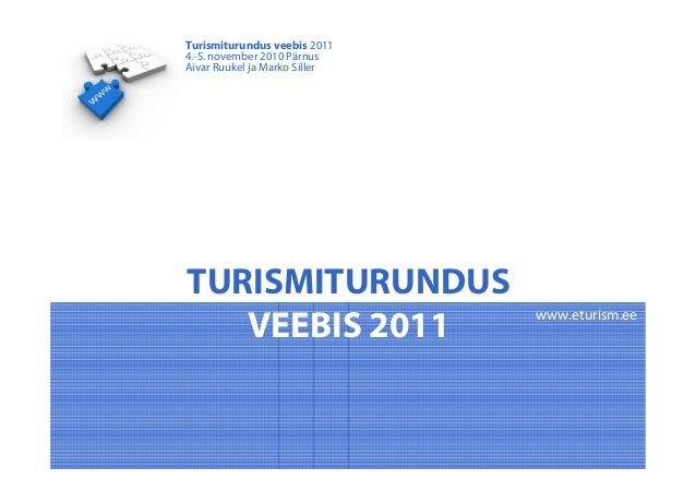 TURISMITURUNDUS VEEBIS 2011 Turismiturundus veebis 2011 4.-5. november 2010 Pärnus Aivar Ruukel ja Marko Siller www.eturis...