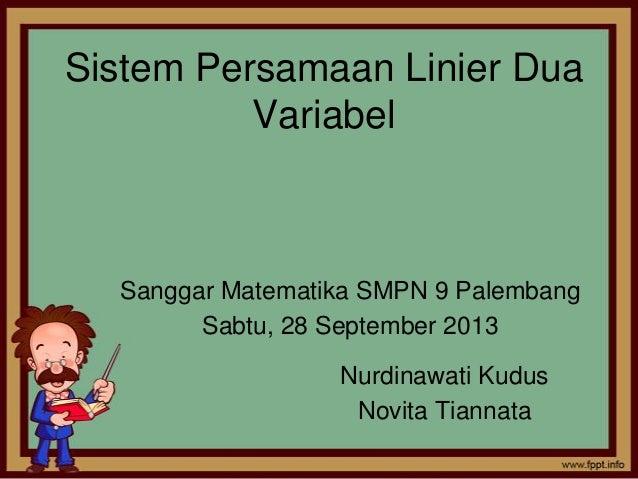 Sistem Persamaan Linier Dua Variabel Sanggar Matematika SMPN 9 Palembang Sabtu, 28 September 2013 Nurdinawati Kudus Novita...