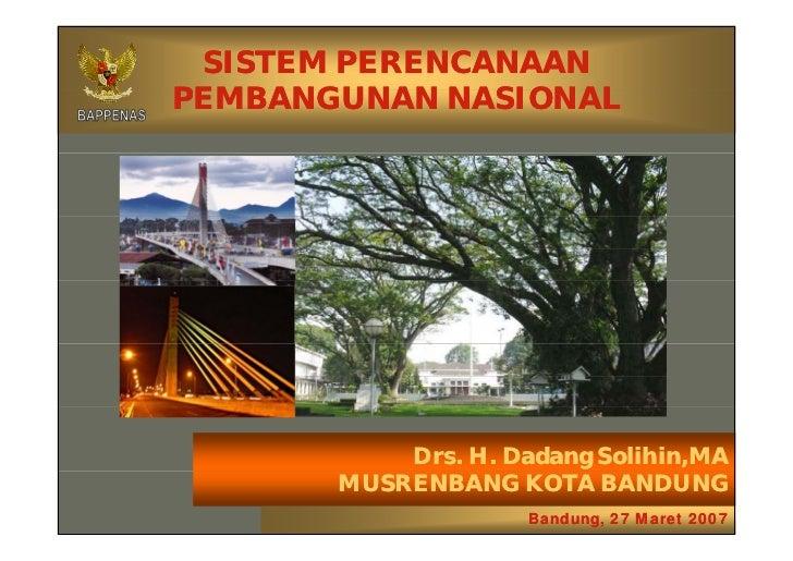 SISTEM PERENCANAANPEMBANGUNAN NASIONAL           Drs. H. Dadang Solihin,MA       MUSRENBANG KOTA BANDUNG                  ...