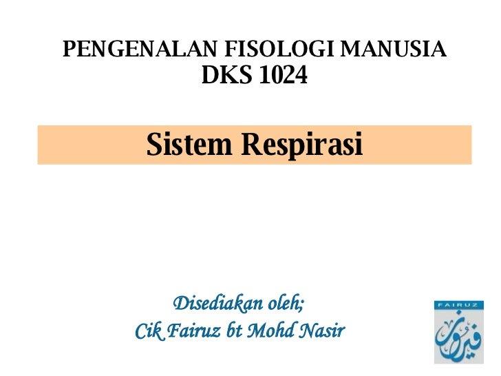 Disediakan oleh; Cik Fairuz bt Mohd Nasir PENGENALAN FISOLOGI MANUSIA DKS 1024 Sistem Respirasi