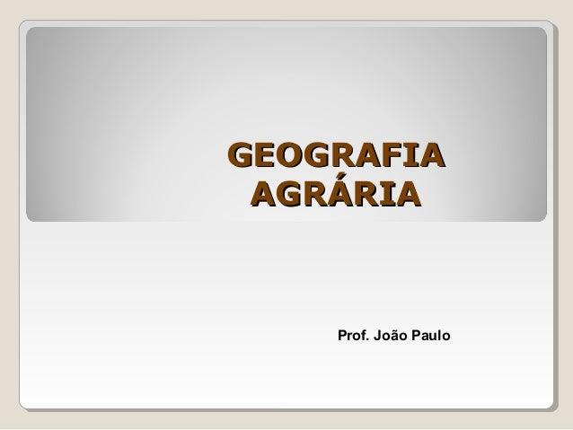 GEOGRAFIAGEOGRAFIA AGRÁRIAAGRÁRIA Prof. João Paulo