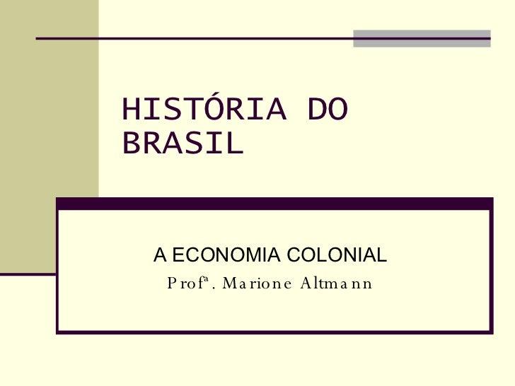 HISTÓRIA DO BRASIL A ECONOMIA COLONIAL Profª. Marione Altmann