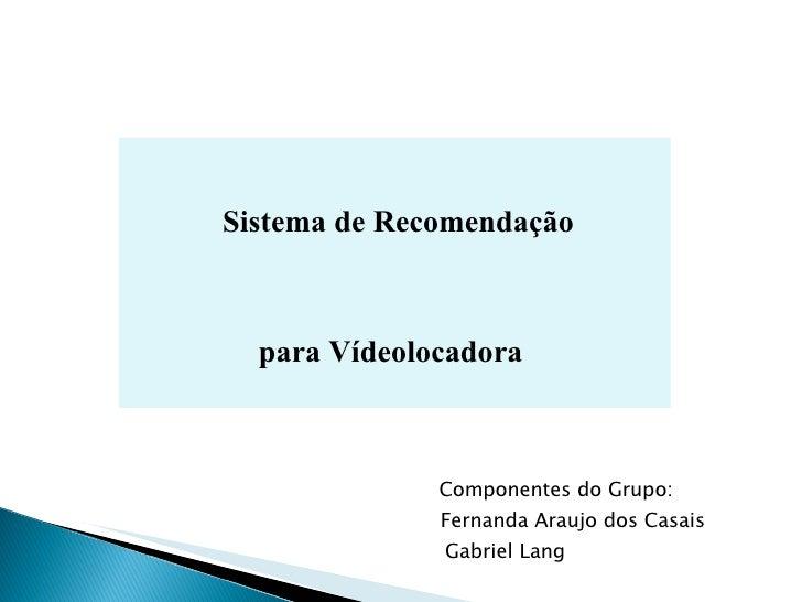 Sistema de Recomendação  para Vídeolocadora   Componentes do Grupo:  Fernanda Araujo dos Casais   Gabriel Lang