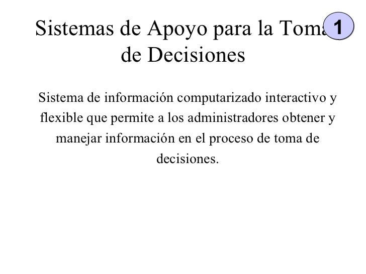 Sistemas de Apoyo para la Toma de Decisiones Sistema de información computarizado interactivo y flexible que permite a los...