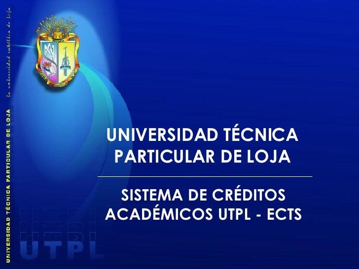 UNIVERSIDAD TÉCNICA PARTICULAR DE LOJA SISTEMA DE CRÉDITOS ACADÉMICOS UTPL - ECTS