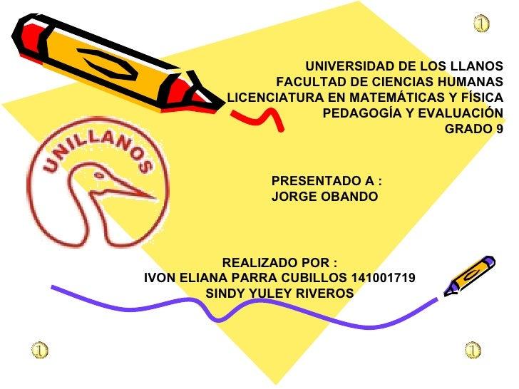 UNIVERSIDAD DE LOS LLANOS FACULTAD DE CIENCIAS HUMANAS LICENCIATURA EN MATEMÁTICAS Y FÍSICA PEDAGOGÍA Y EVALUACIÓN GRADO 9...