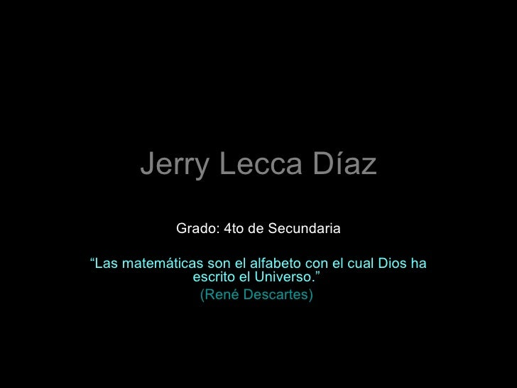 """Jerry Lecca Díaz Grado: 4to de Secundaria """" Las matemáticas son el alfabeto con el cual Dios ha escrito el Universo.""""  (Re..."""