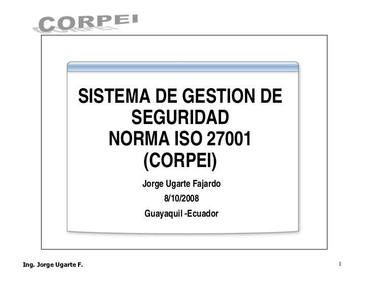 SISTEMA DE GESTION DE      SEGURIDAD    NORMA ISO 27001       (CORPEI)       Jorge Ugarte Fajardo            8/10/2008    ...