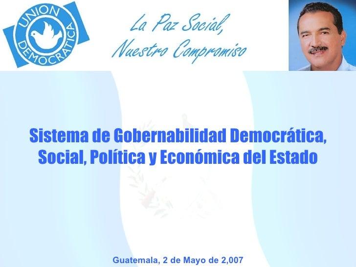 Guatemala, 2 de Mayo de 2,007 Sistema de Gobernabilidad Democrática, Social, Política y Económica del Estado