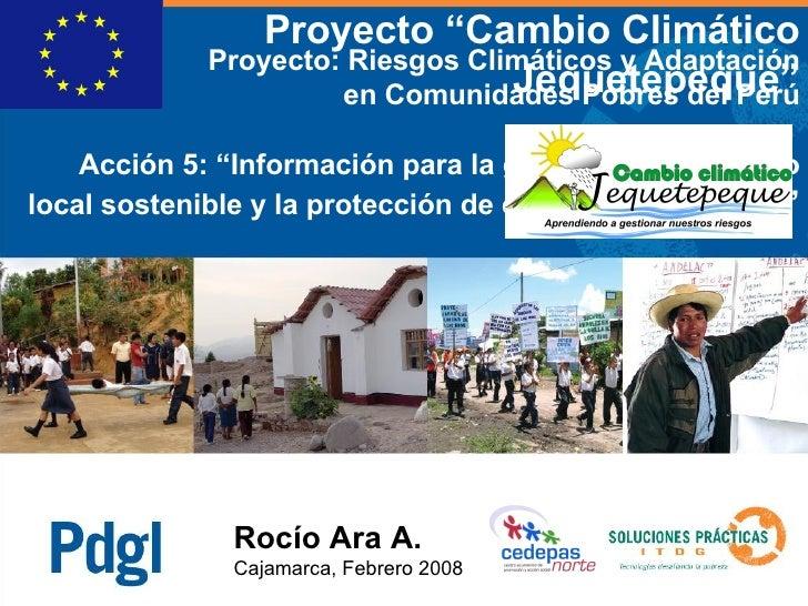 """Rocío Ara A. Cajamarca, Febrero 2008 Proyecto: Riesgos Climáticos y Adaptación en Comunidades Pobres del Perú Acción 5: """" ..."""