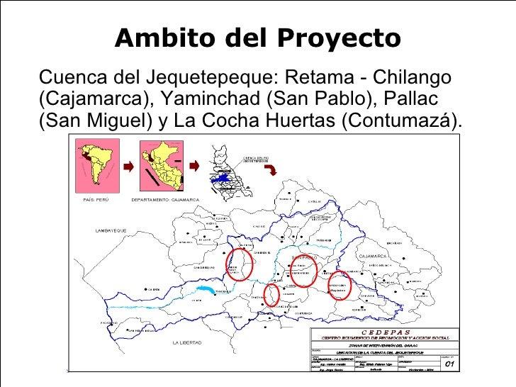 Ambito del Proyecto <ul><li>Cuenca del Jequetepeque: Retama - Chilango (Cajamarca), Yaminchad (San Pablo), Pallac (San Mig...
