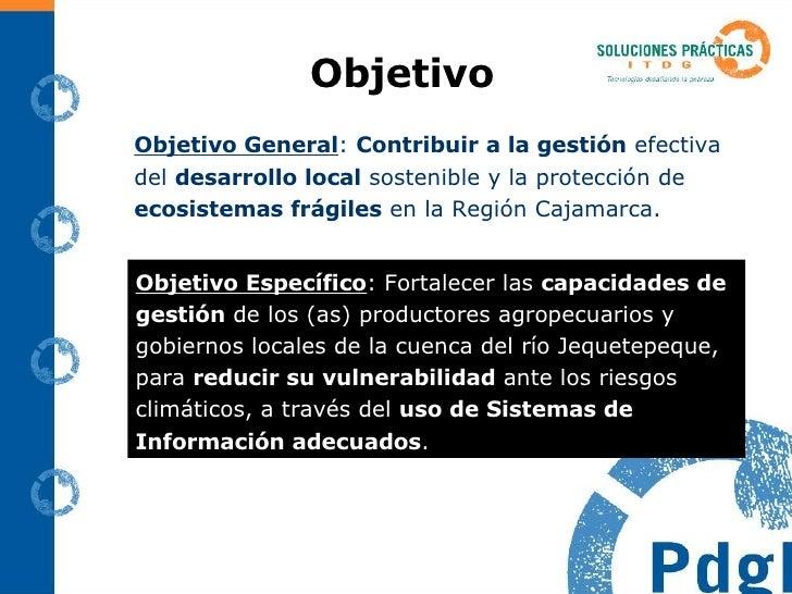 Objetivo <ul><li>Objetivo General :  Contribuir a la gestión  efectiva del  desarrollo local  sostenible y la protección d...
