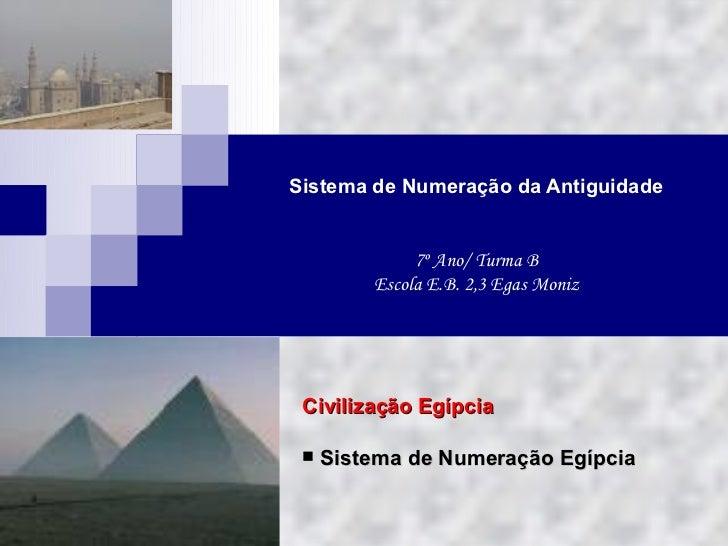 Sistema de Numeração da Antiguidade 7º Ano/ Turma B Escola E.B. 2,3 Egas Moniz <ul><li>Civilização Egípcia </li></ul><ul><...