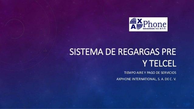 SISTEMA DE REGARGAS PRE Y TELCEL TIEMPO AIRE Y PAGO DE SERVICIOS AXPHONE INTERNATIONAL, S. A. DE C. V.
