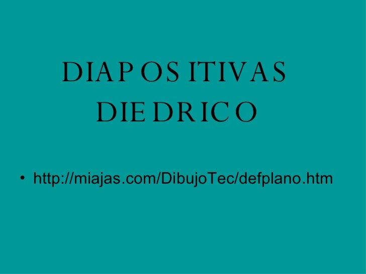 DIAPOSITIVAS DIEDRICO <ul><li>http://miajas.com/DibujoTec/defplano.htm </li></ul>
