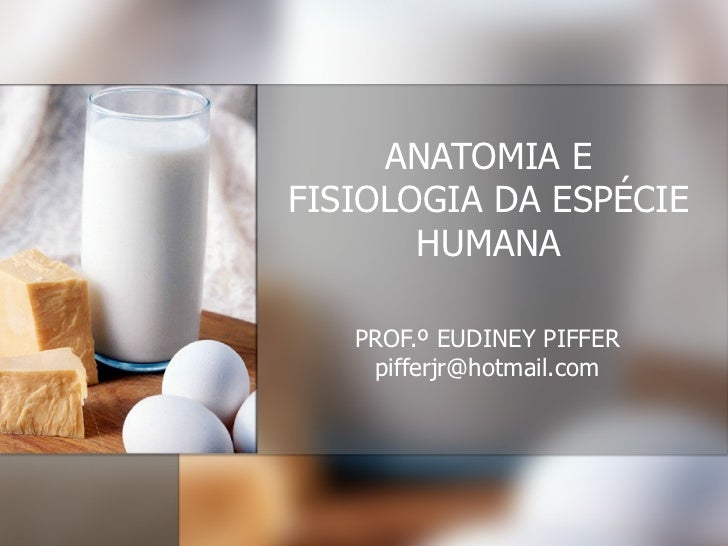 ANATOMIA E FISIOLOGIA DA ESPÉCIE HUMANA PROF.º EUDINEY PIFFER [email_address]