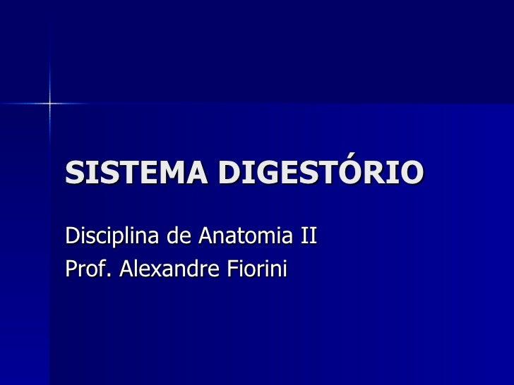 SISTEMA DIGESTÓRIO Disciplina de Anatomia II Prof. Alexandre Fiorini