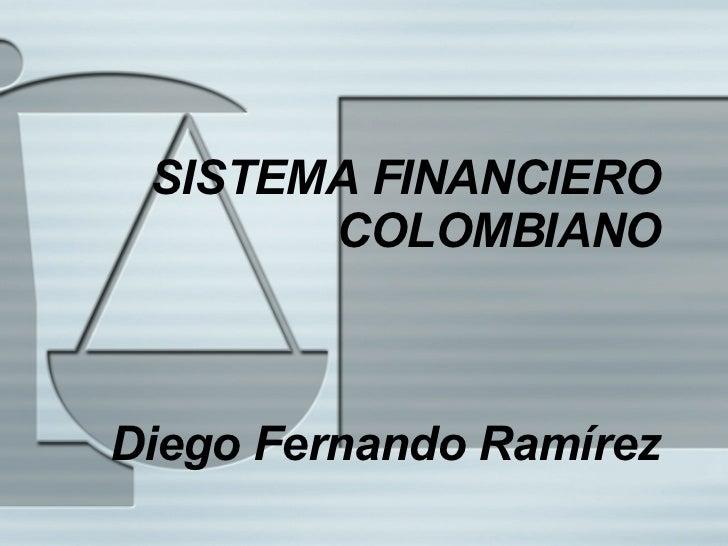 SISTEMA FINANCIERO COLOMBIANO Diego Fernando Ram írez