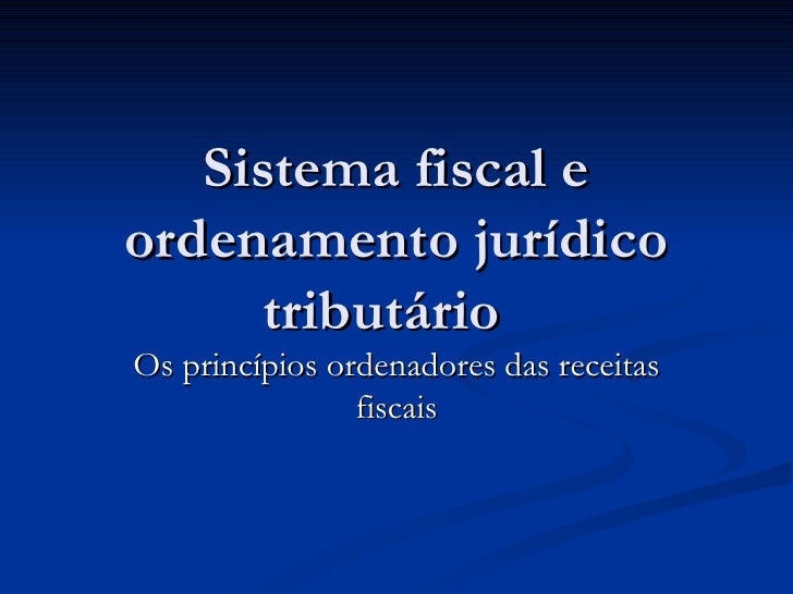 Sistema fiscal e ordenamento jurídico tributário  Os princípios ordenadores das receitas fiscais