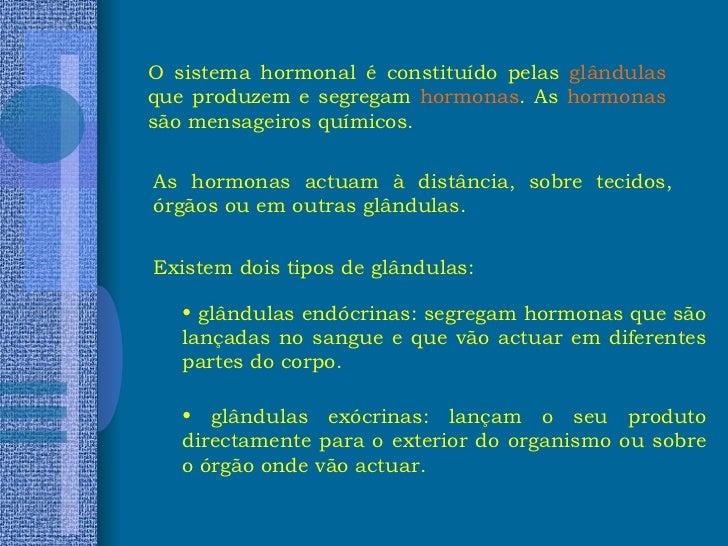 O sistema hormonal é constituído pelas  glândulas  que produzem e segregam  hormonas . As  hormonas  são mensageiros quími...