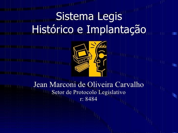 Sistema Legis Histórico e Implantação Jean Marconi de Oliveira Carvalho Setor de Protocolo Legislativo r: 8484