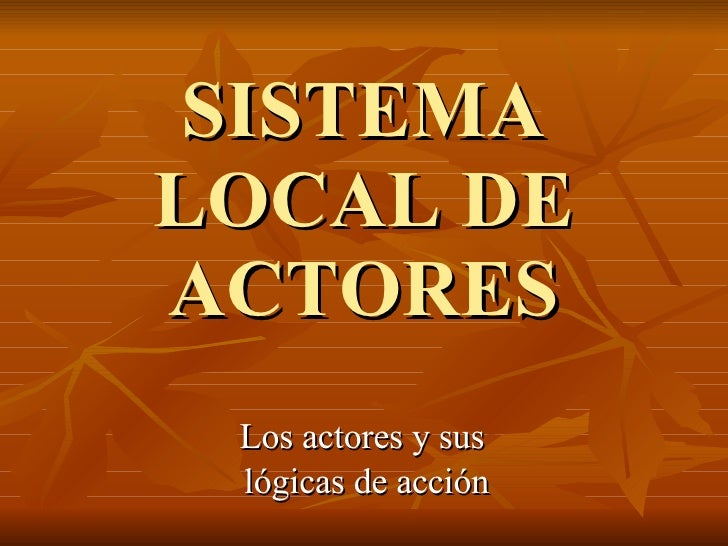 SISTEMA LOCAL DE ACTORES Los actores y sus  lógicas de acción