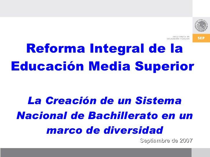 Reforma Integral de la Educación Media Superior  La Creación de un Sistema Nacional de Bachillerato en un marco de diversi...