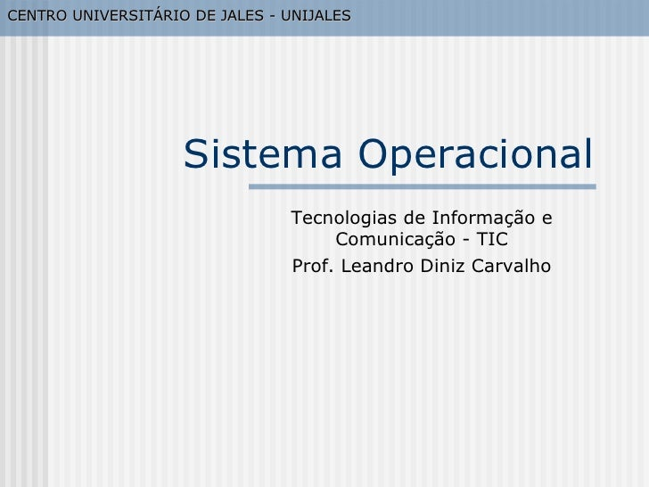 Sistema Operacional Tecnologias de Informação e Comunicação - TIC Prof. Leandro Diniz Carvalho CENTRO UNIVERSITÁRIO DE JAL...